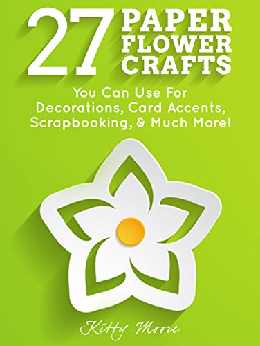 27 Paper Flower Crafts: You Can Use For Decorations, Card Accents, Scrapbooking, & Much More!