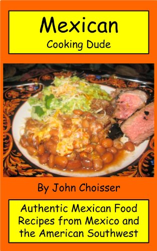 Mexican Cooking Dude Cookbook -- Authentic Mexican Recipes from Mexico and the American Southwest by John Choisser