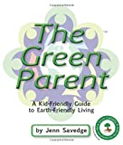 Jenn Savedge The Green Parent: A Kid-Friendly Guide to Environmentally-Friendly Living