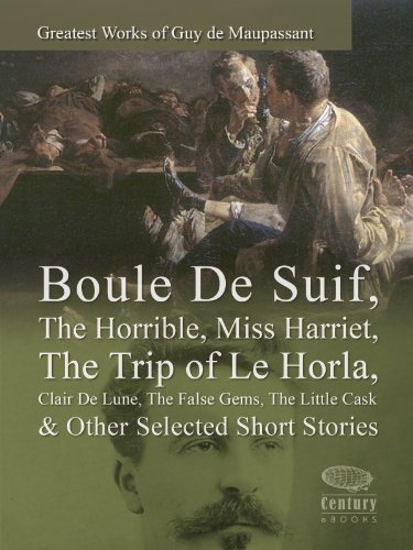 Greatest Works of Guy de Maupassant: Boule De Suif, The Horrible, Miss Harriet, The Trip of Le Horla, Clair De Lune, The False Gems, The Little Cask & Other Selected Short Stories (Illustrated) PDF