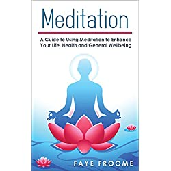 Meditation: A Guide to Using Meditation to Enhance Your Life, Health and General Well-being (Health and Well-being Series Book 2)