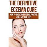 The Definitive Eczema Cure: How To Overcome Eczema Forever And Live Your Life!