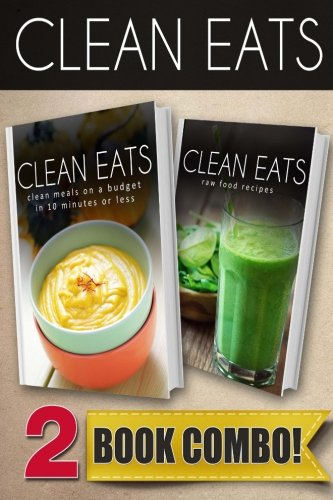 Clean Meals On A Budget In 10 Minutes Or Less and Raw Food Recipes: 2 Book Combo (Clean Eats ) by Samantha Evans