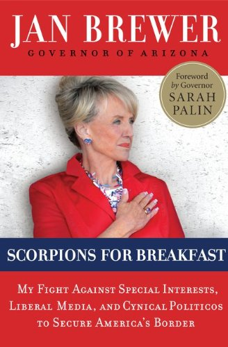 Scorpions for Breakfast: My Fight Against Special Interests, Liberal Media, and Cynical Politicos to Secure America's Border, Jan Brewer