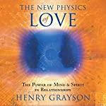 The New Physics of Love: The Power of Mind and Spirit in Relationships | Henry Grayson