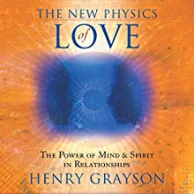 The New Physics of Love: The Power of Mind and Spirit in Relationships  by Henry Grayson Narrated by Henry Grayson