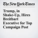 Trump, in Shake-Up, Hires Breitbart Executive for Top Campaign Post | Ashley Parker,Maggie Haberman