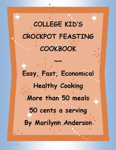 COLLEGE KID'S CROCKPOT FEASTING COOKBOOK~~ Easy, Fast, Economical, Healthy Cooking ~~ 50 Meals, 50 cents a serving (Cook Fast, Eat Well, Spend Little)