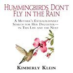 Hummingbirds Don't Fly in the Rain: A Mother's Extraordinary Search for Her Daughter in this Life and the Next | Kimberly Klein