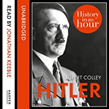 Hitler: History in an Hour (       UNABRIDGED) by Rupert Colley Narrated by Jonathan Keeble