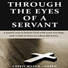 Through The Eyes of a Servant: A Poetic Way to Honor God with Your Worship, and Words to Lean On When Life Hurts (       UNABRIDGED) by Cheryl Wilson-Harris Narrated by Alexandria Stevens, Jon Brown
