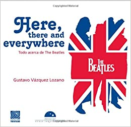 Here, there and everywhere. Todo acerca de The Beatles