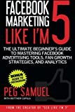 Facebook Marketing Like I'm 5: The Ultimate Beginner's Guide to Mastering Facebo