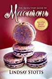 The Quick Start Guide to Macarons: The Secrets to Baking Amazing Macarons Revealed Step-By-Step (Recipes Made Simple, Macarons)