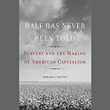 The Half Has Never Been Told: Slavery and the Making of American Capitalism (       UNABRIDGED) by Edward E. Baptist Narrated by Ron Butler