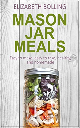 Easy Mason Jar Meals: Quick and Easy Mason Jar Meal Recipes (Mason Jar Meal Recipes, Mason Jar Recipes, Meals in a Jar, Mason Jar Salads, Mason Jar Cookbook) by Elizabeth Bolling