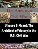 img - for Ulysses S. Grant: The Architect of Victory in the U.S. Civil War (The American Civil War Book 1) book / textbook / text book