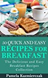 50 Quick and Easy Recipes For Breakfast - The Delicious and Easy Breakfast Recipes Collection (Breakfast Ideas - The Breakfast Recipes Cookbook Collection 4)