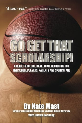 Nate Mast - Go Get That Scholarship!: A Guide to College Basketball Recruiting for High School Players, Parents and Sports Fans