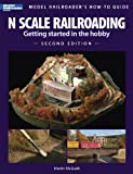 N Scale Railroading: Getting Started in the Hobby, Second Edition (Model Railroaders How-To Guides)