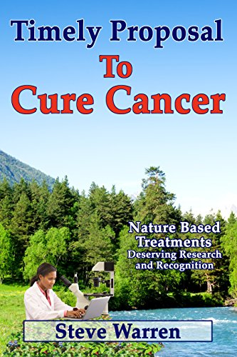 Timely Proposal To Cure Cancer: Nature Based Treatments Deserving Research and Recognition