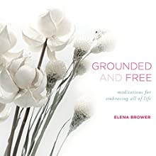 Grounded and Free: Meditations for Embracing All of Life Speech by Elena Brower Narrated by Elena Brower