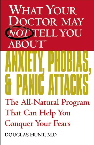 What Your Doctor May Not Tell You About Anxiety, Phobias, And Panic Attacks: The All-Natural Program That Can Help You Conquer Your Fears