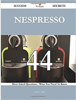 Nespresso 44 Success Secrets - 44 Most Asked Questions On Nespresso - What You Need To Know