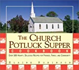 The Church Potluck Supper Cookbook: Over 500 Hearty, Delicious Recipes for Friends, Family, and Community