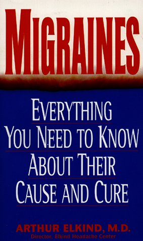 Migraines : Everything You Need to Know About Their Cause and Cure, Elkind,Arthur H.