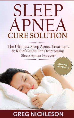 Sleep Apnea Cure Solution: The Ultimate Sleep Apnea Treatment & Relief Guide for Overcoming Sleep Apnea Forever! (Sleep Apnea Diet) PDF