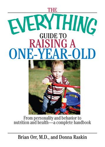 The Everything Guide To Raising A One-Year-Old: From Personality And Behavior to Nutrition And Health--a Complete Handbook (Everything: Parenting and Family), Brian Orr, Donna Raskin