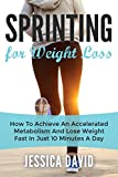 Sprinting For Weight Loss: How To Achieve An Accelerated Metabolism And Lose Weight Fast In Just 10 Minutes A Day (Weight Loss Tips, Running For Weight Loss, Losing Weight Fast)
