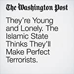 They're Young and Lonely. The Islamic State Thinks They'll Make Perfect Terrorists. | Anthony Faiola,Souad Mekhennet