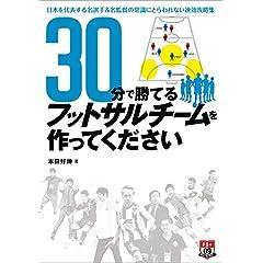 30分で勝てるフットサルチームを作ってください ~日本を代表する名選手&名監督の常識にとらわれない速効攻略集~ (FUTSAL NAVI SERIES+ 9)