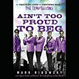 img - for Ain't Too Proud to Beg: The Troubled Lives and Enduring Soul of the Temptations book / textbook / text book