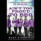 Ain't Too Proud to Beg: The Troubled Lives and Enduring Soul of the Temptations | [Mark Ribowsky]