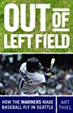 Image of Out of Left Field: How the Mariners Made Baseball Fly in Seattle