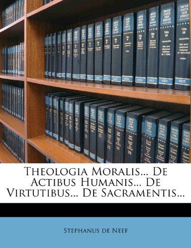 Theologia Moralis... De Actibus Humanis... De Virtutibus... De Sacramentis...