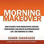 Morning Makeover: How to Boost Your Productivity, Explode Your Energy, and Create an Extraordinary Life - One Morning at a Time! | Damon Zahariades