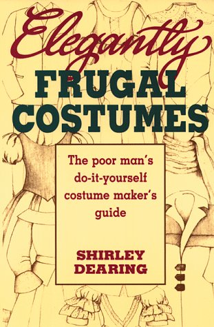 Elegantly Frugal Costumes: The Poor Man's Do-It-Yourself Costume Maker's Guide, Shirley Dearing