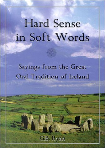 Hard Sense in Soft Words: Sayings from the Great Oral Tradition of Ireland, George B.  Ryan