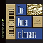 The Power of Integrity: Building a Life Without Compromise | John MacArthur