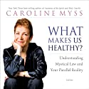 What Makes Us Healthy?: Understanding Mystical Law and Your Parallel Reality  by Caroline Myss Narrated by Caroline Myss
