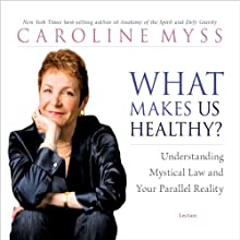 What Makes Us Healthy?: Understanding Mystical Law and Your Parallel Reality Speech by Caroline Myss Narrated by Caroline Myss