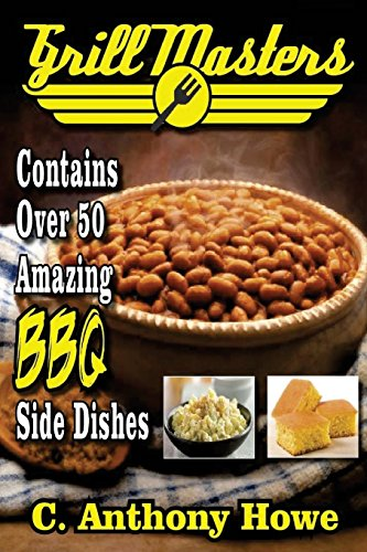 Grill Masters Contains Over 50 Amazing BBQ Side Dishes (MASTER CHEF SERIES) (Volume 2) by C.Anthony Howe