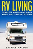RV LIVING: Complete Motorhome Guide About Full-time RV Lifestyle - Exclusive 99 Tips And Hacks For Beginners In RVing And Boondocking: (motorhome living,how to live in an rv,travel trailers,rv life)