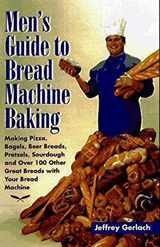 Men's guide to bread machine baking: making pizza, bagels, beer bread, pretzels, sourdough, and over 100 other great breads with your bread machine  Jeffrey Gerlach. by Jeffrey Gerlach