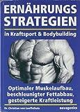 Ern�hrungsstrategien in Kraftsport und Bodybuilding: Optimaler Muskelaufbau, beschleunigter Fettabbau, gesteigerte Kraftleistung