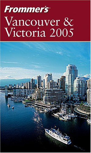 Frommer's Vancouver & Victoria 2005 (Frommer's Complete Guides)